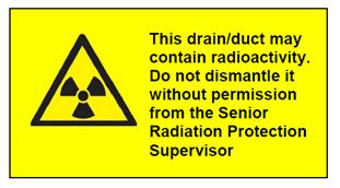 This drain/duct may contain radioactivity. Do not dismantle it without permission from the Senior Radiation Protection Supervisor